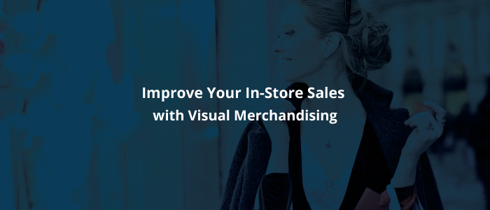 Improve Your In-Store Sales with Visual Merchandising